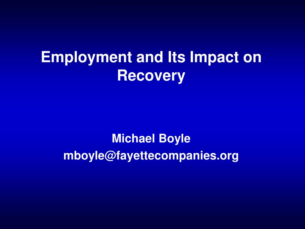 employment and its impact on recovery michael boyle mboyle@fayettecompanies org l.