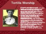 tortilla worship