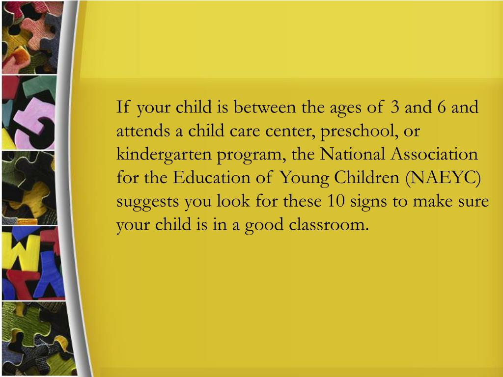 If your child is between the ages of 3 and 6 and attends a child care center, preschool, or kindergarten program, the National Association for the Education of Young Children (NAEYC) suggests you look for these 10 signs to make sure your child is in a good classroom.