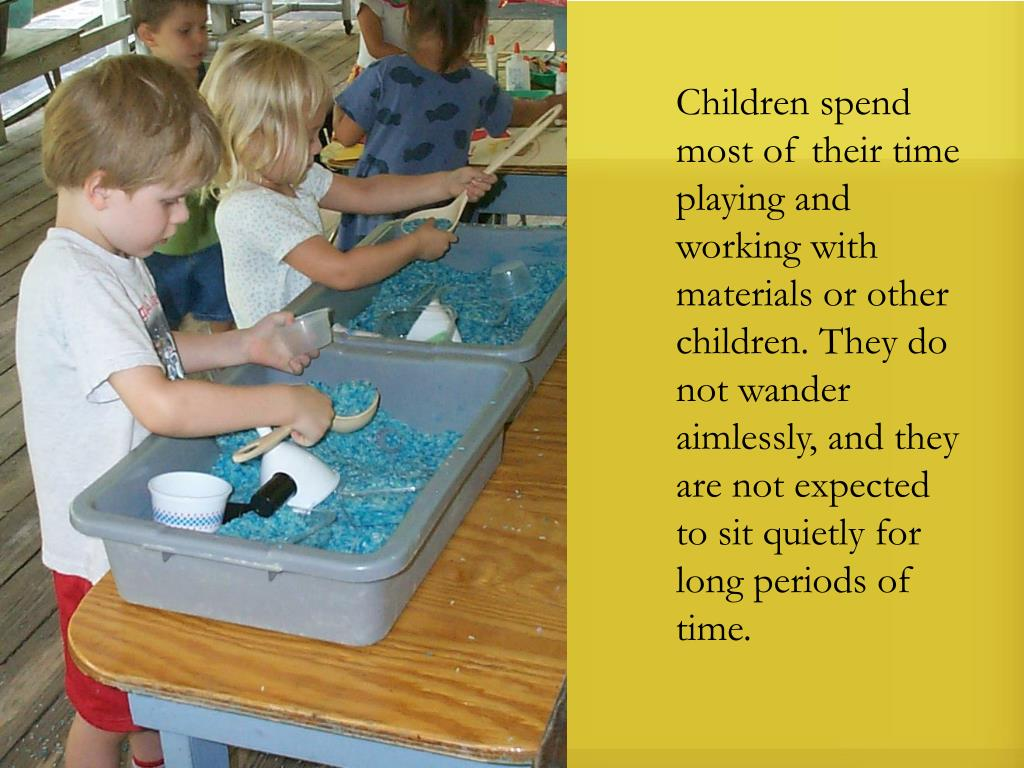Children spend most of their time playing and working with materials or other children. They do not wander aimlessly, and they are not expected to sit quietly for long periods of time.