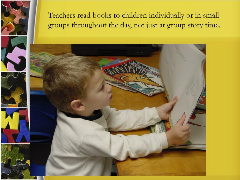 Teachers read books to children individually or in small groups throughout the day, not just at group story time.