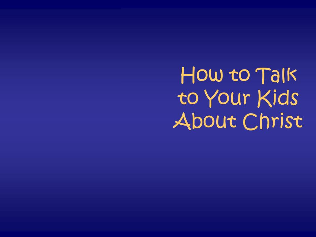 how to talk to your kids about christ l.
