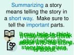 summarizing a story means telling the story in a short way make sure to tell the important parts