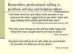 remember professional selling is problem solving and helping others