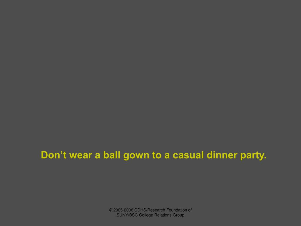 Don't wear a ball gown to a casual dinner party.
