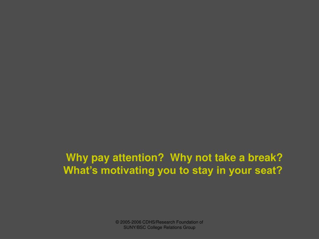 Why pay attention?  Why not take a break?