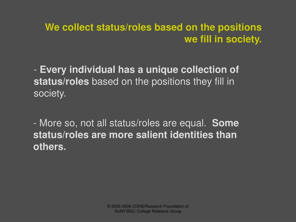 We collect status/roles based on the positions we fill in society.