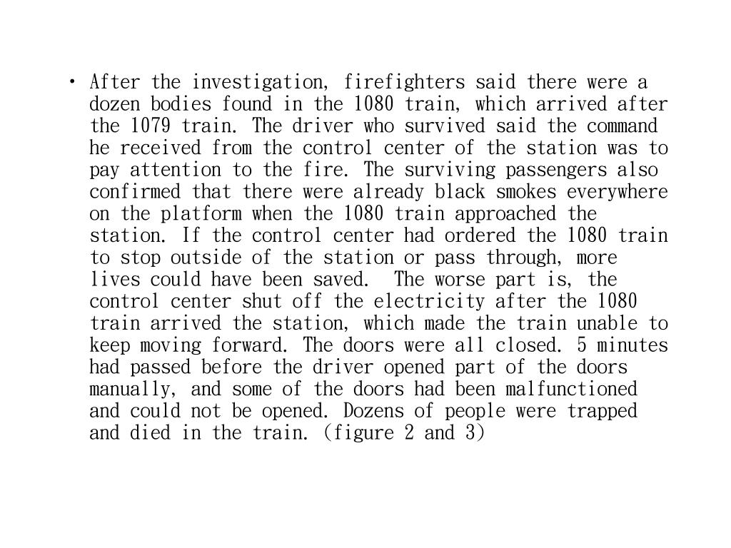 After the investigation, firefighters said there were a dozen bodies found in the 1080 train, which arrived after the 1079 train. The driver who survived said the command he received from the control center of the station was to pay attention to the fire. The surviving passengers also confirmed that there were already black smokes everywhere on the platform when the 1080 train approached the station. If the control center had ordered the 1080 train to stop outside of the station or pass through, more lives could have been saved.  The worse part is, the control center shut off the electricity after the 1080 train arrived the station, which made the train unable to keep moving forward. The doors were all closed. 5 minutes had passed before the driver opened part of the doors manually, and some of the doors had been malfunctioned and could not be opened. Dozens of people were trapped and died in the train. (figure 2 and 3)