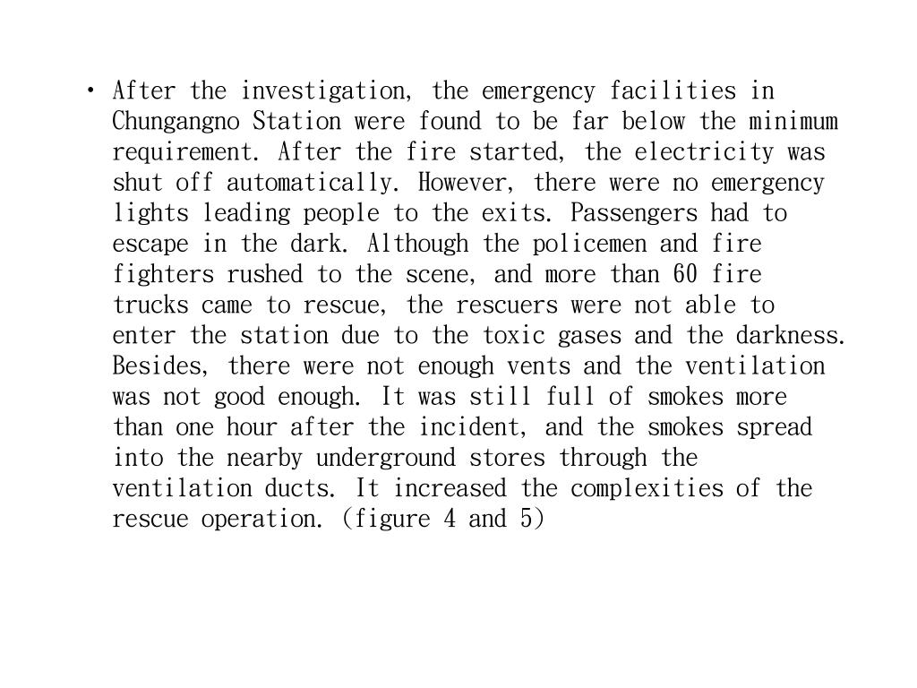 After the investigation, the emergency facilities in Chungangno Station were found to be far below the minimum requirement. After the fire started, the electricity was shut off automatically. However, there were no emergency lights leading people to the exits. Passengers had to escape in the dark. Although the policemen and fire fighters rushed to the scene, and more than 60 fire trucks came to rescue, the rescuers were not able to enter the station due to the toxic gases and the darkness. Besides, there were not enough vents and the ventilation was not good enough. It was still full of smokes more than one hour after the incident, and the smokes spread into the nearby underground stores through the ventilation ducts. It increased the complexities of the rescue operation. (figure 4 and 5)