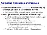 animating resources and queues