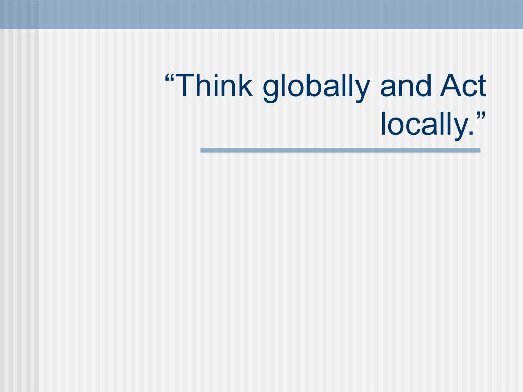 """""""Think globally and Act locally."""""""