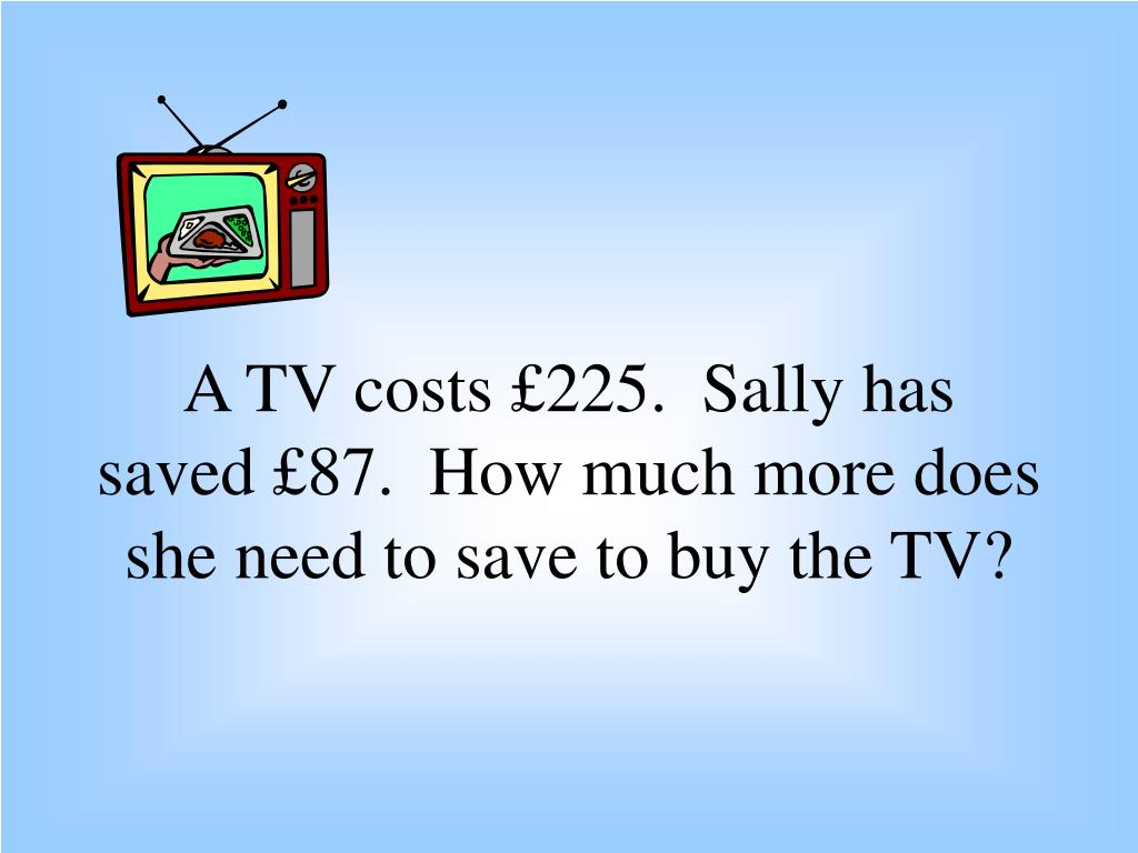 a tv costs 225 sally has saved 87 how much more does she need to save to buy the tv l.