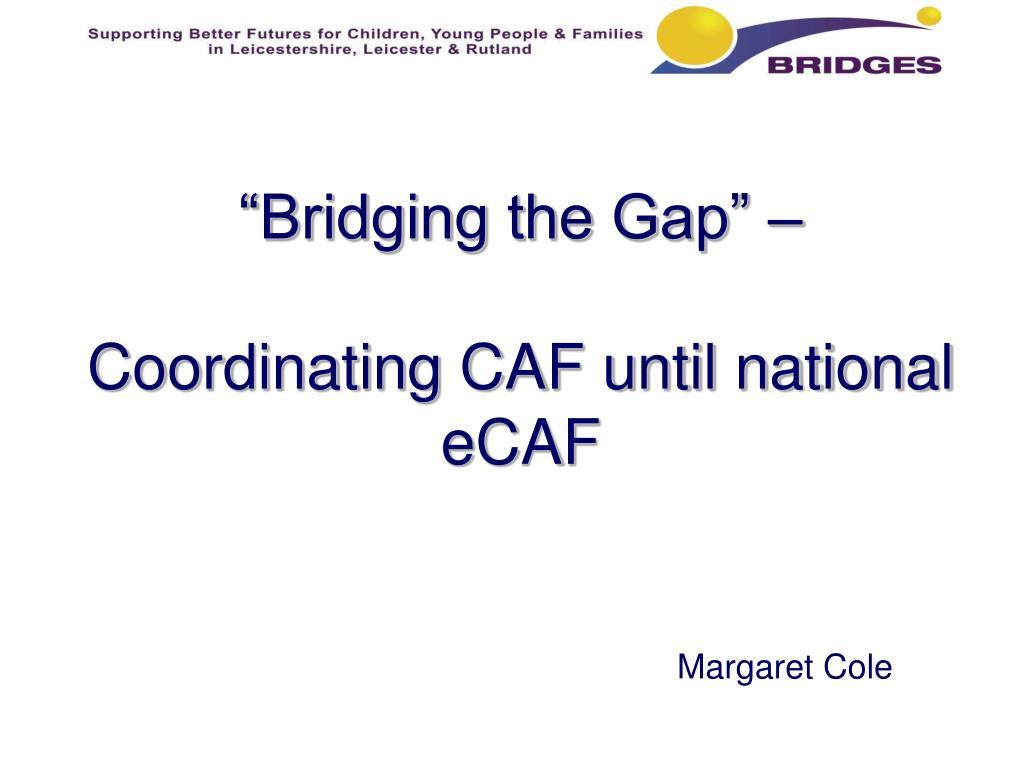 bridging the gap coordinating caf until national ecaf l.