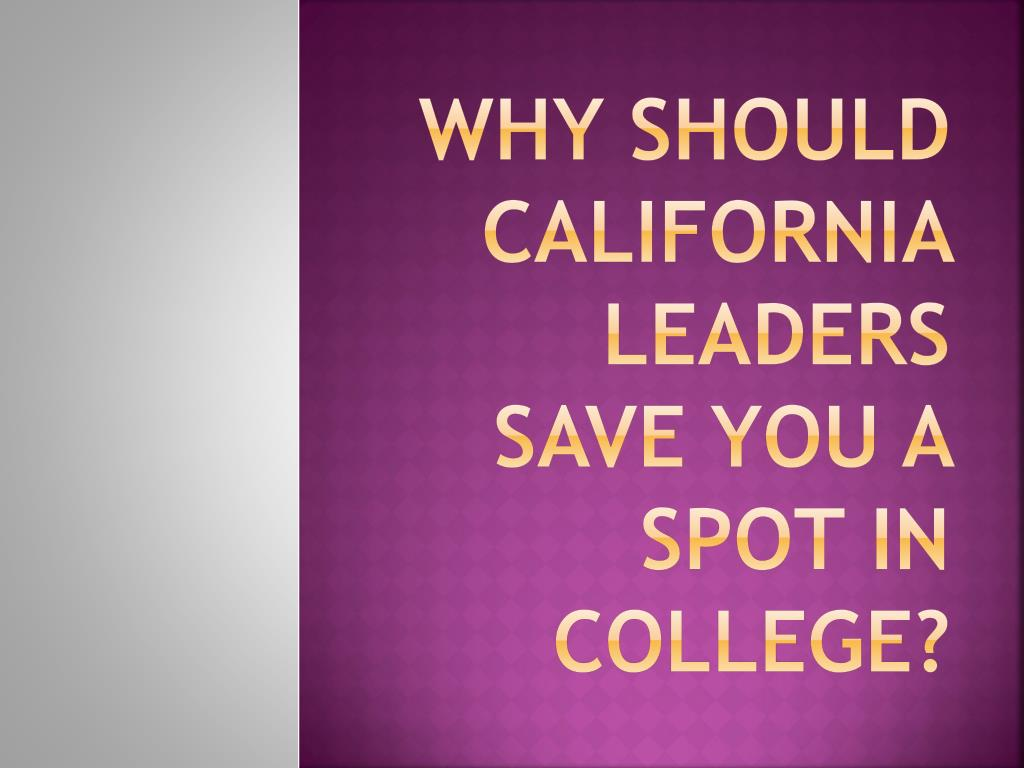 why should california leaders save you a spot in college l.
