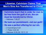 likewise calvinism claims that men s sins are transferred to christ
