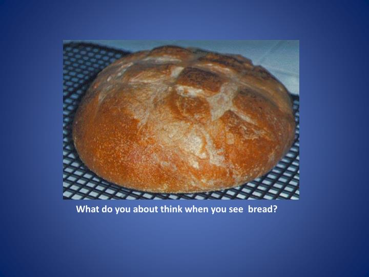 What do you about think when you see bread