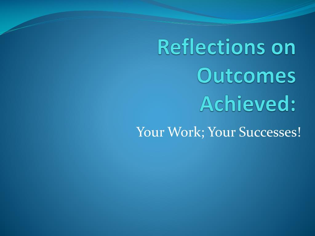 reflections on outcomes achieved l.