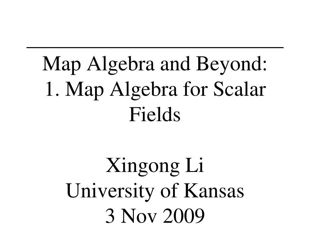 map algebra and beyond 1 map algebra for scalar fields xingong li university of kansas 3 nov 2009 l.