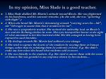 in my opinion miss slade is a good teacher