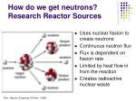how do we get neutrons research reactor sources