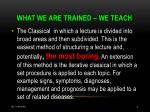 what we are trained we teach