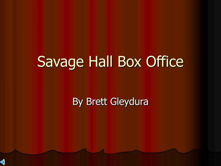 Savage hall box office