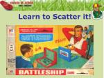 learn to scatter it
