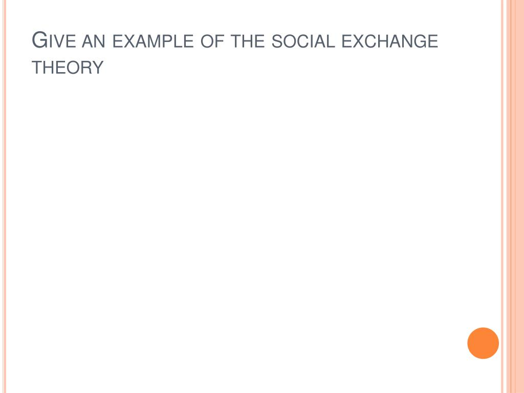 Give an example of the social exchange theory