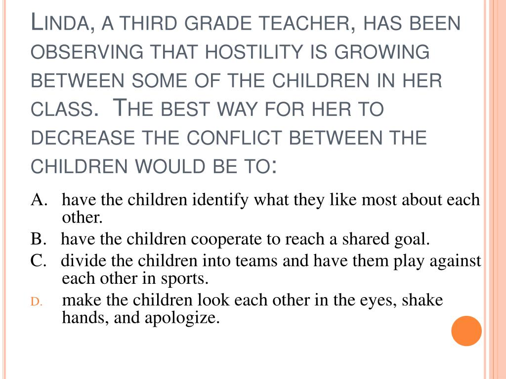 Linda, a third grade teacher, has been observing that hostility is growing between some of the children in her class.  The best way for her to decrease the conflict between the children would be to:
