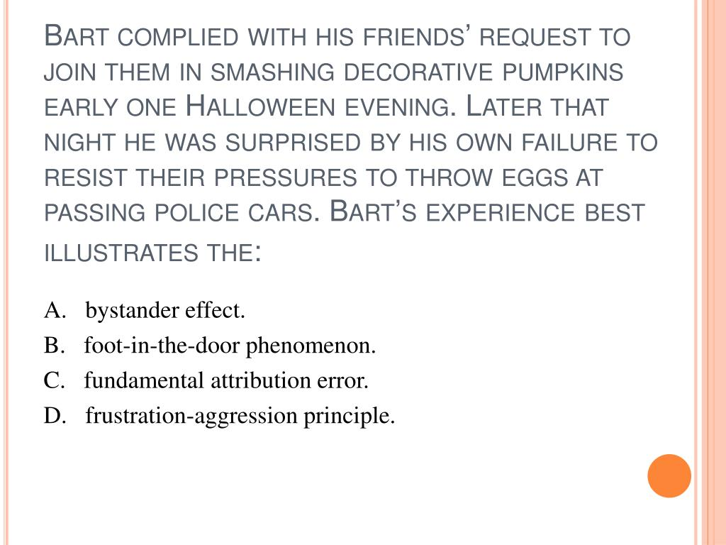 Bart complied with his friends' request to join them in smashing decorative pumpkins early one Halloween evening. Later that night he was surprised by his own failure to resist their pressures to throw eggs at passing police cars. Bart's experience best illustrates the: