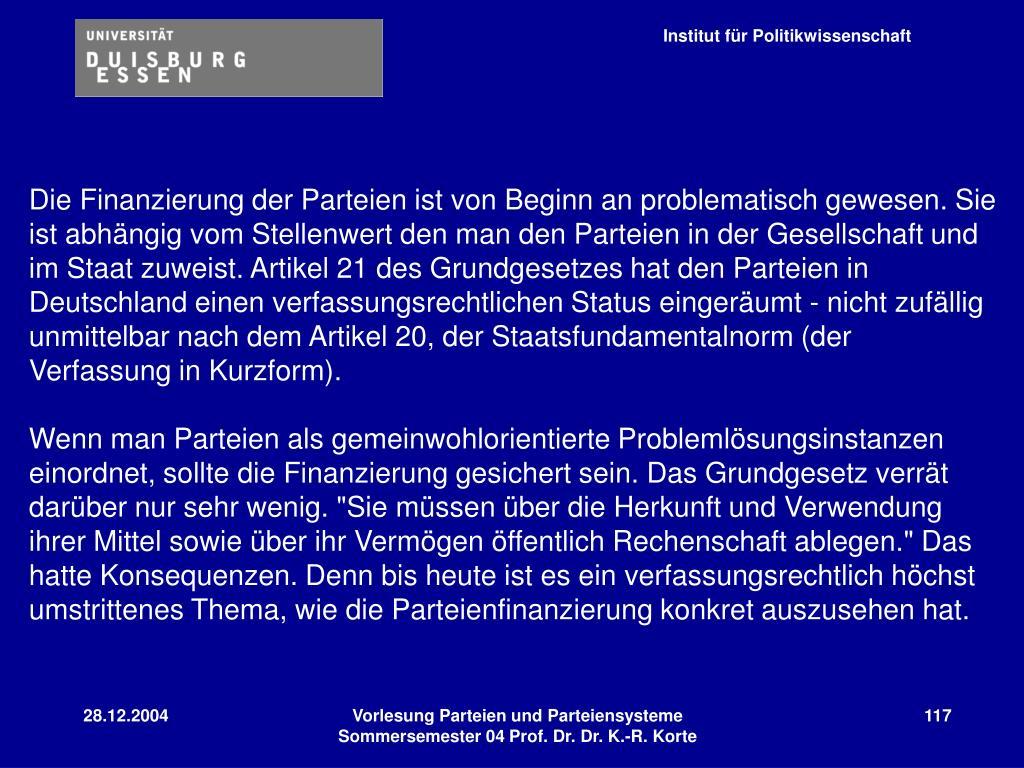 Die Finanzierung der Parteien ist von Beginn an problematisch gewesen. Sie ist abhängig vom Stellenwert den man den Parteien in der Gesellschaft und im Staat zuweist. Artikel 21 des Grundgesetzes hat den Parteien in Deutschland einen verfassungsrechtlichen Status eingeräumt - nicht zufällig unmittelbar nach dem Artikel 20, der Staatsfundamentalnorm (der Verfassung in Kurzform).