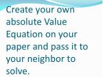 create your own absolute value equation on your paper and pass it to your neighbor to solve