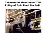 tachometer mounted on tail pulley of cold feed bin belt