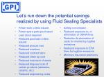 let s run down the potential savings realized by using fluid sealing specialists