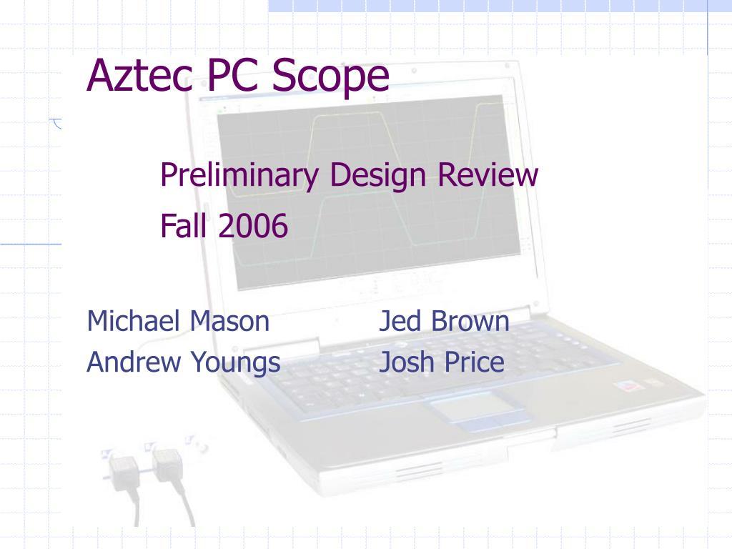 aztec pc scope preliminary design review fall 2006 l.