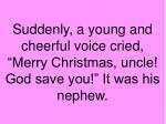 suddenly a young and cheerful voice cried merry christmas uncle god save you it was his nephew
