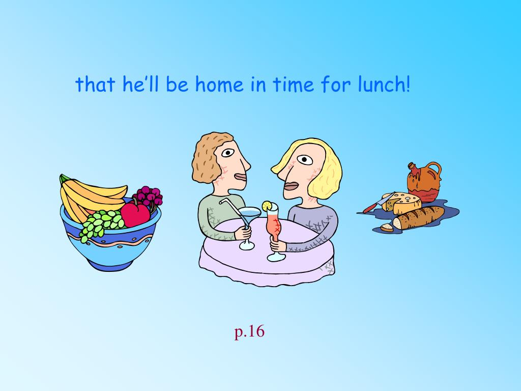 that he'll be home in time for lunch!