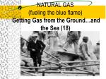natural gas fueling the blue flame getting gas from the ground and the sea 18