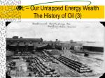 oil our untapped energy wealth the history of oil 3