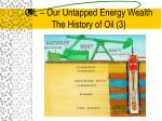 oil our untapped energy wealth the history of oil 333