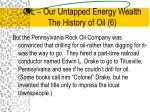 oil our untapped energy wealth the history of oil 6