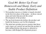 goal 4 better up front homework and sharp early and stable product definition