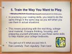5 train the way you want to play