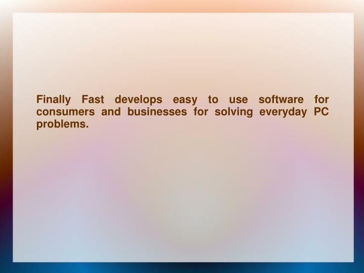 Finally Fast develops easy to use software for consumers and businesses for solving everyday PC prob...