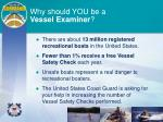 why should you be a vessel examiner