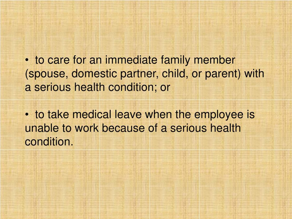 to care for an immediate family member (spouse, domestic partner, child, or parent) with a serious health condition; or