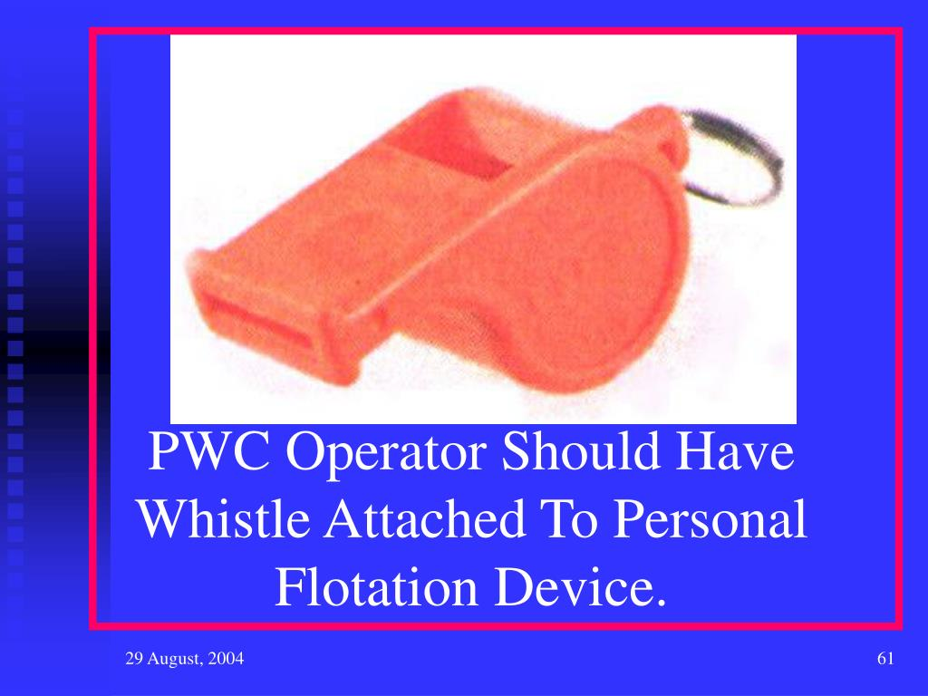 PWC Operator Should Have Whistle Attached To Personal Flotation Device.