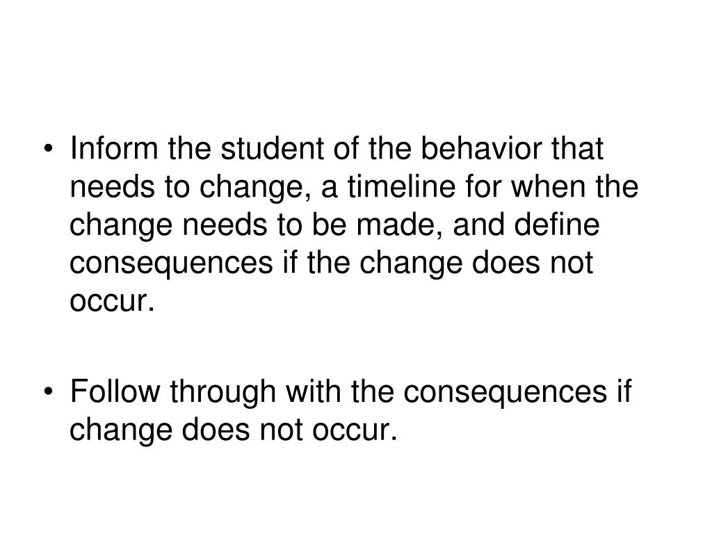 Inform the student of the behavior that needs to change, a timeline for when the change needs to be made, and define consequences if the change does not occur.