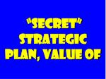 secret strategic plan value of