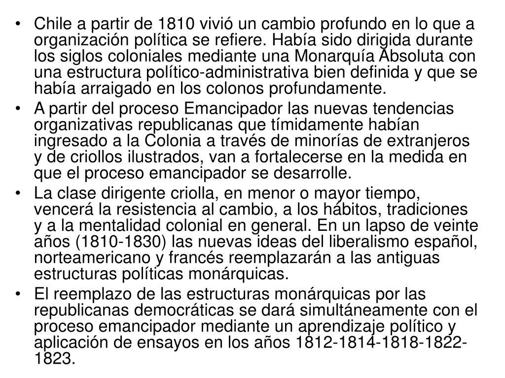 Chile a partir de 1810 vivió un cambio profundo en lo que a organización política se refiere. Había sido dirigida durante los siglos coloniales mediante una Monarquía Absoluta con una estructura político-administrativa bien definida y que se había arraigado en los colonos profundamente.
